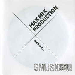 Max Mix Production. Жизнь В…